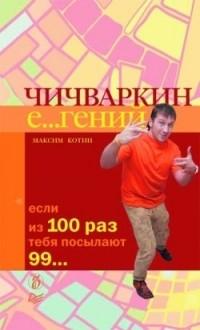 Maksim_Kotin__Chichvarkin_E...genij._Esli_iz_100_raz_tebya_posylayut_99....jpg